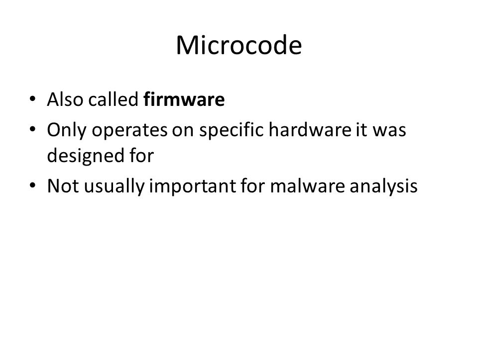 Microcode Also called firmware Only operates on specific hardware it was designed for Not usually important for malware analysis