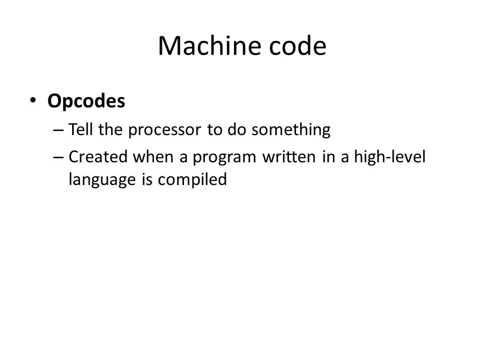 Machine code Opcodes – Tell the processor to do something – Created when a program written in a high-level language is compiled
