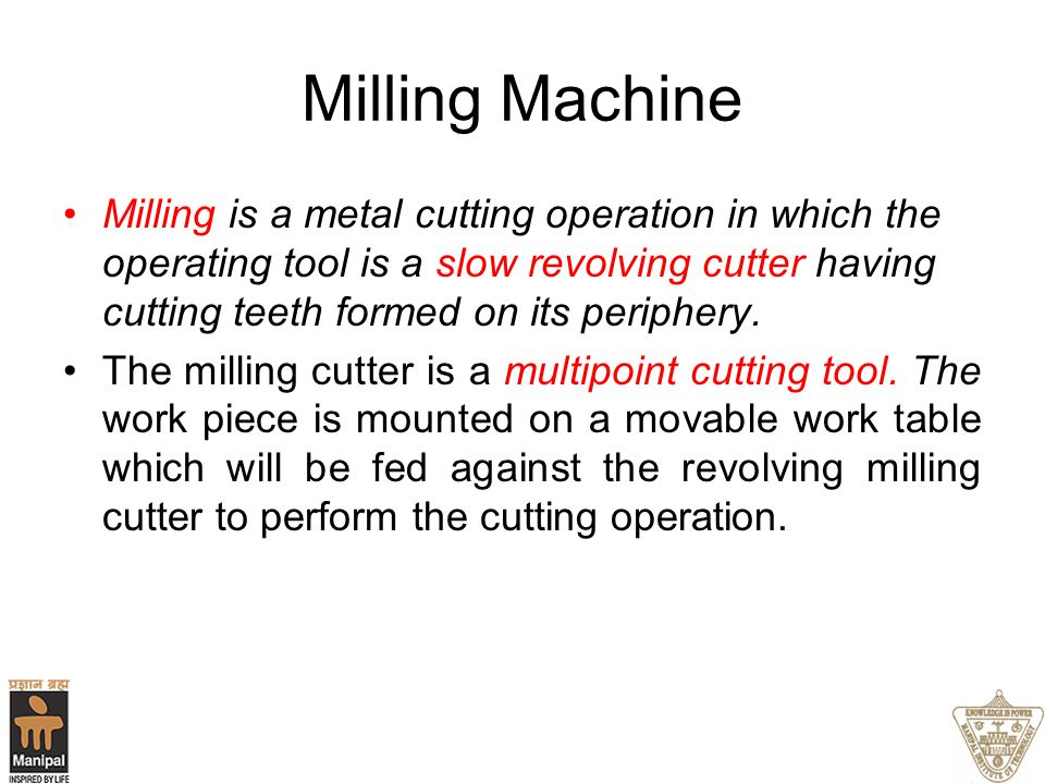 Milling Machine Milling is a metal cutting operation in which the operating tool is a slow revolving cutter having cutting teeth formed on its periphe