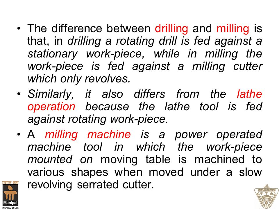 The difference between drilling and milling is that, in drilling a rotating drill is fed against a stationary work-piece, while in milling the work-pi