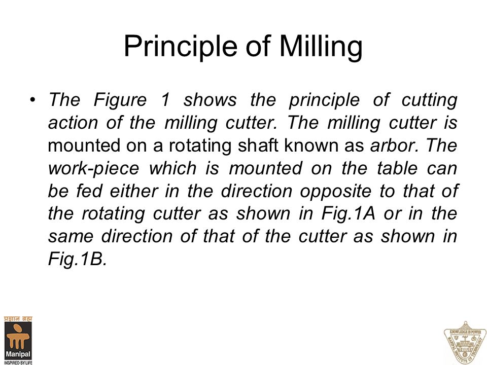 Principle of Milling The Figure 1 shows the principle of cutting action of the milling cutter. The milling cutter is mounted on a rotating shaft known