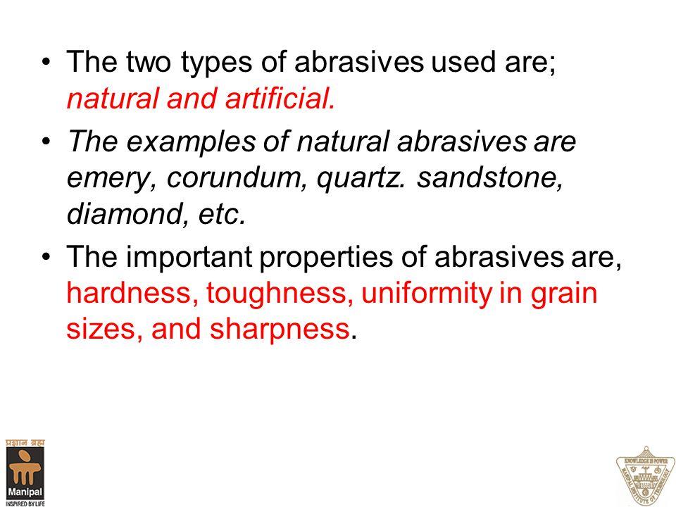 The two types of abrasives used are; natural and artificial. The examples of natural abrasives are emery, corundum, quartz. sandstone, diamond, etc. T