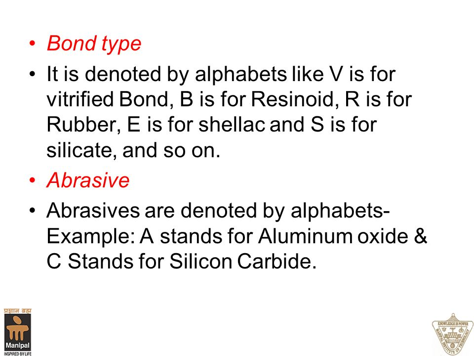 Bond type It is denoted by alphabets like V is for vitrified Bond, B is for Resinoid, R is for Rubber, E is for shellac and S is for silicate, and so