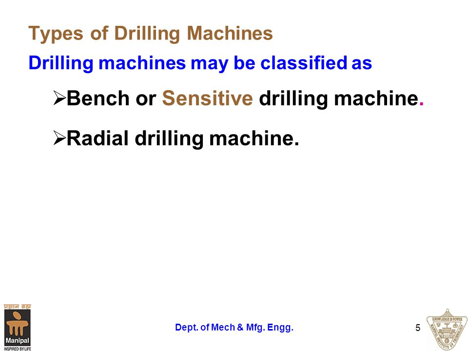 Dept. of Mech & Mfg. Engg. 5 Types of Drilling Machines Drilling machines may be classified as Bench or Sensitive drilling machine. Radial drilling ma