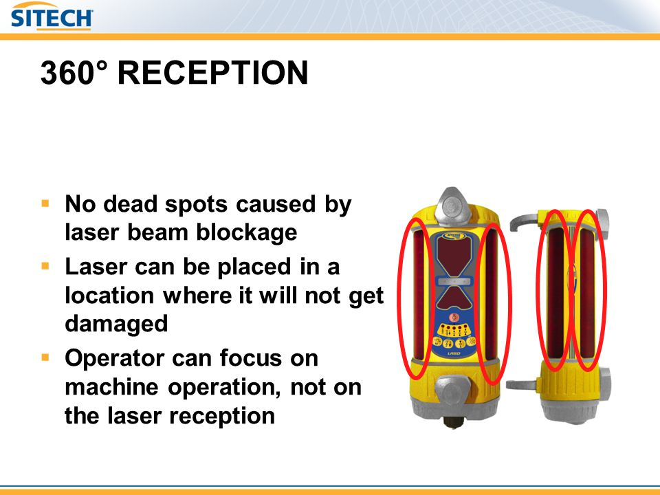 360° RECEPTION No dead spots caused by laser beam blockage Laser can be placed in a location where it will not get damaged Operator can focus on machi