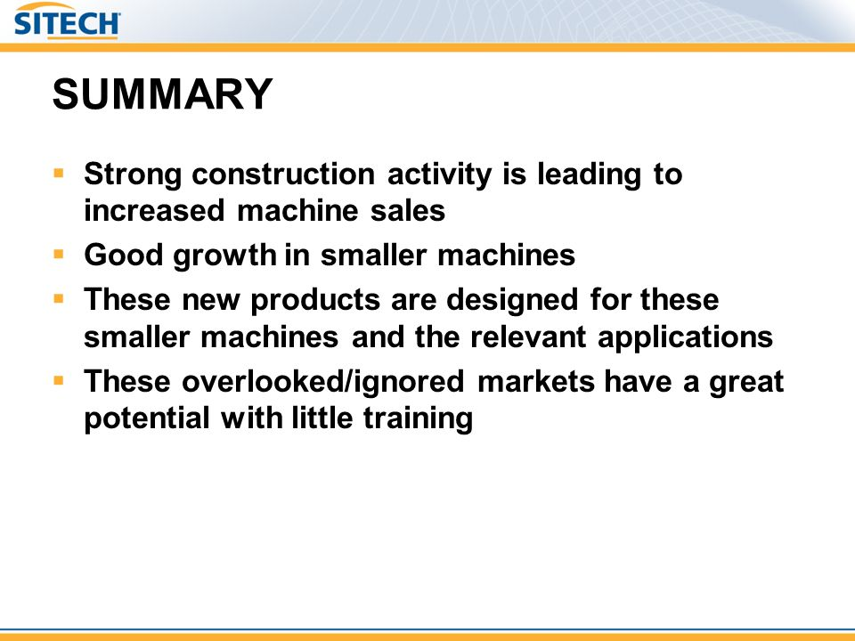 SUMMARY Strong construction activity is leading to increased machine sales Good growth in smaller machines These new products are designed for these s