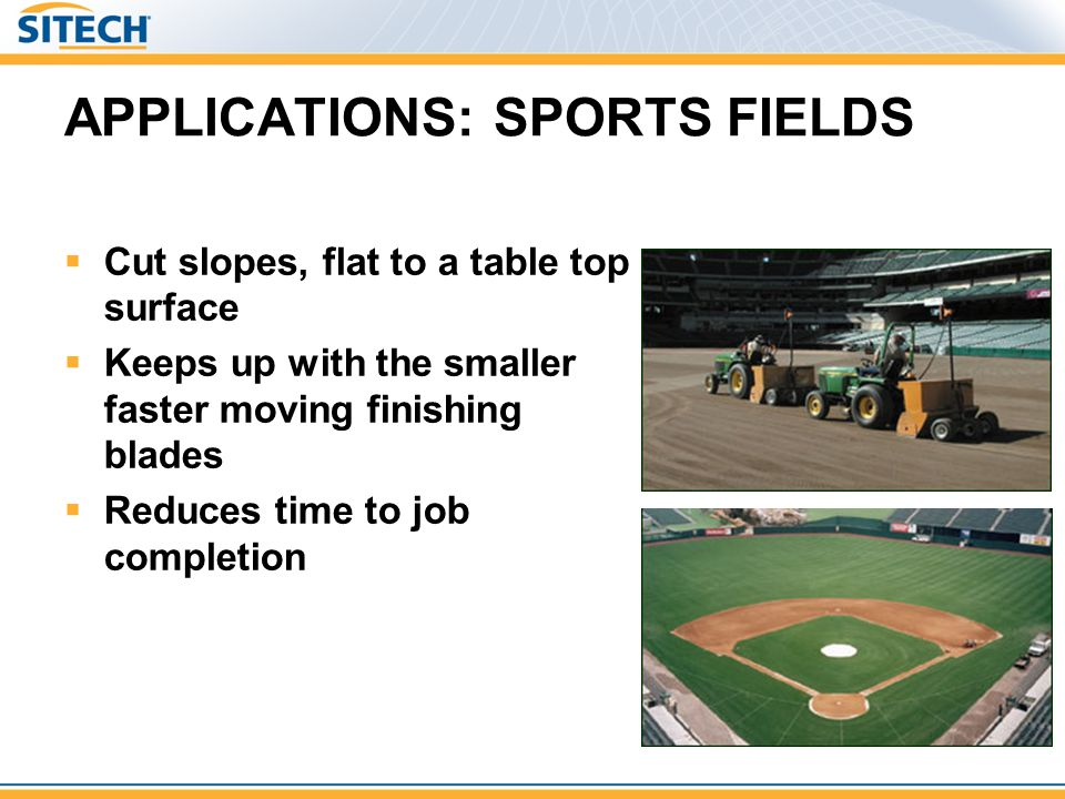 APPLICATIONS: SPORTS FIELDS Cut slopes, flat to a table top surface Keeps up with the smaller faster moving finishing blades Reduces time to job compl