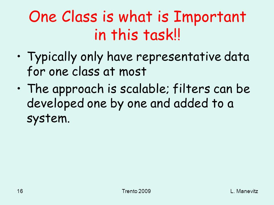 L. ManevitzTrento 2009 16 One Class is what is Important in this task!! Typically only have representative data for one class at most The approach is
