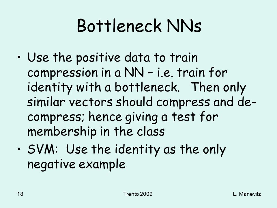 L. ManevitzTrento 2009 18 Bottleneck NNs Use the positive data to train compression in a NN – i.e. train for identity with a bottleneck. Then only sim