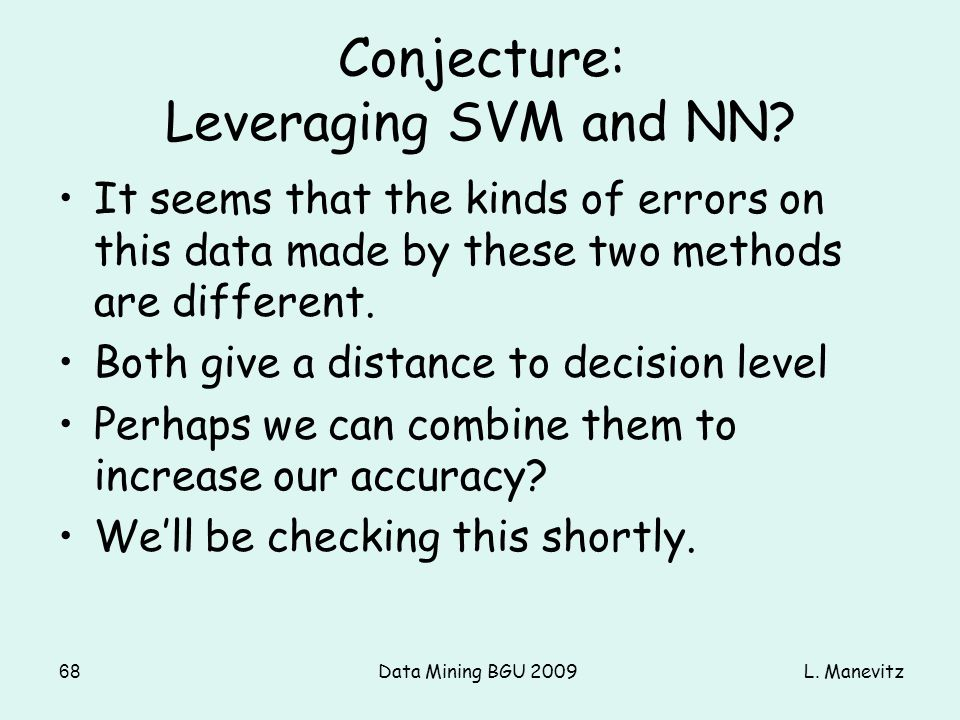 L. ManevitzData Mining BGU 200968 Conjecture: Leveraging SVM and NN? It seems that the kinds of errors on this data made by these two methods are diff