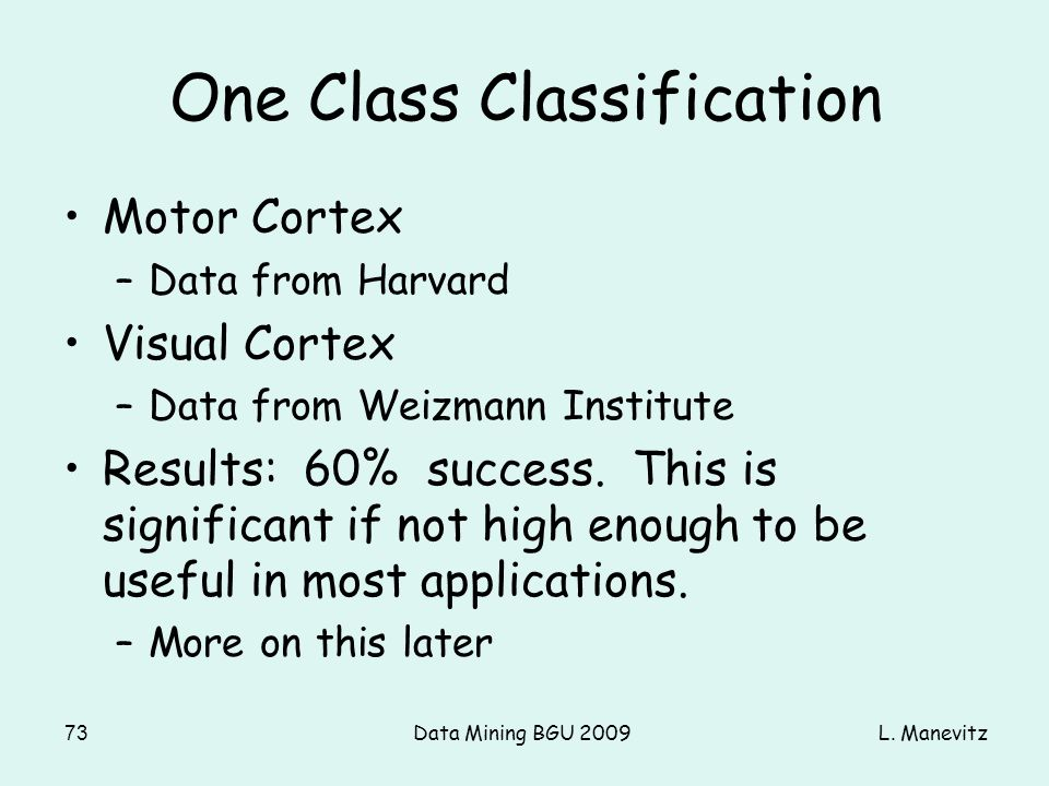 L. ManevitzData Mining BGU 200973 One Class Classification Motor Cortex –Data from Harvard Visual Cortex –Data from Weizmann Institute Results: 60% su