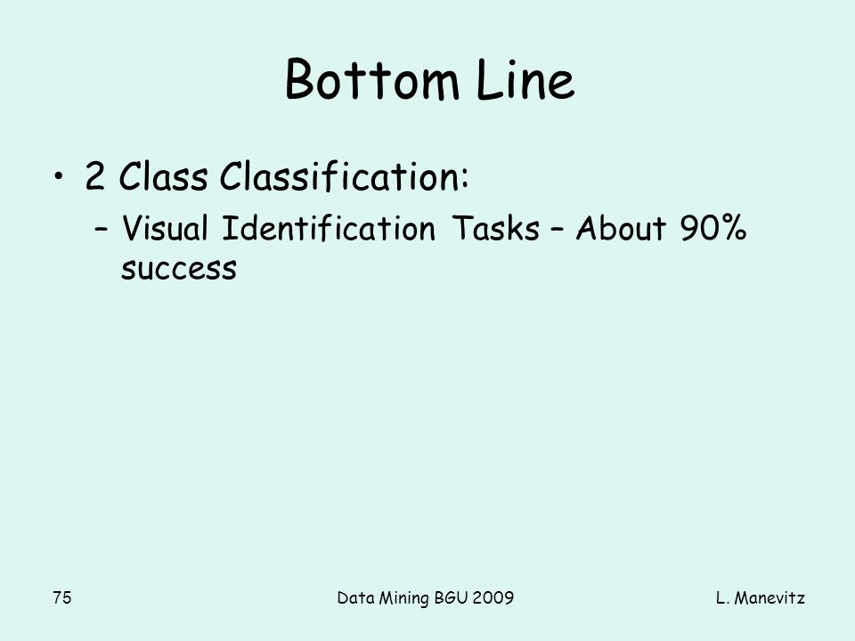 L. ManevitzData Mining BGU 200975 Bottom Line 2 Class Classification: –Visual Identification Tasks – About 90% success