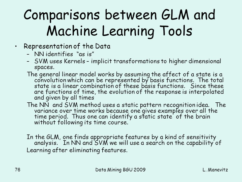 L. ManevitzData Mining BGU 200976 Comparisons between GLM and Machine Learning Tools Representation of the Data –NN identifies as is –SVM uses Kernels