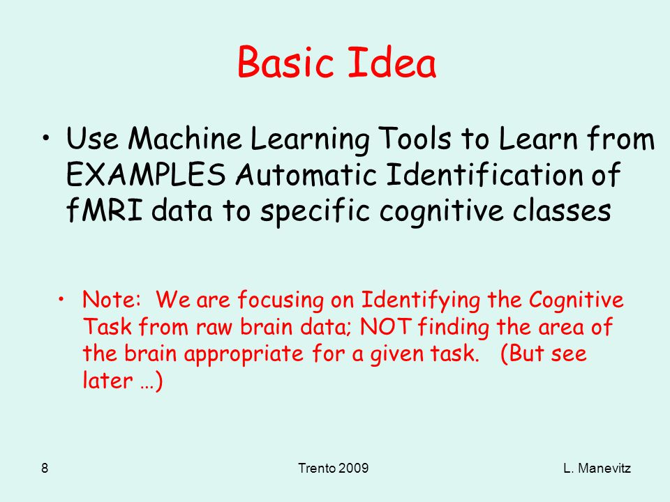 L. ManevitzTrento 2009 8 Basic Idea Use Machine Learning Tools to Learn from EXAMPLES Automatic Identification of fMRI data to specific cognitive clas