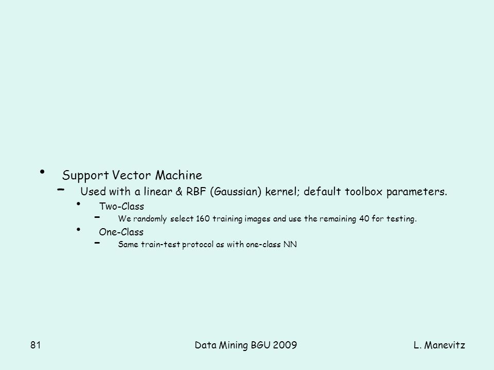 L. ManevitzData Mining BGU 200981 Support Vector Machine – Used with a linear & RBF (Gaussian) kernel; default toolbox parameters. Two-Class – We rand