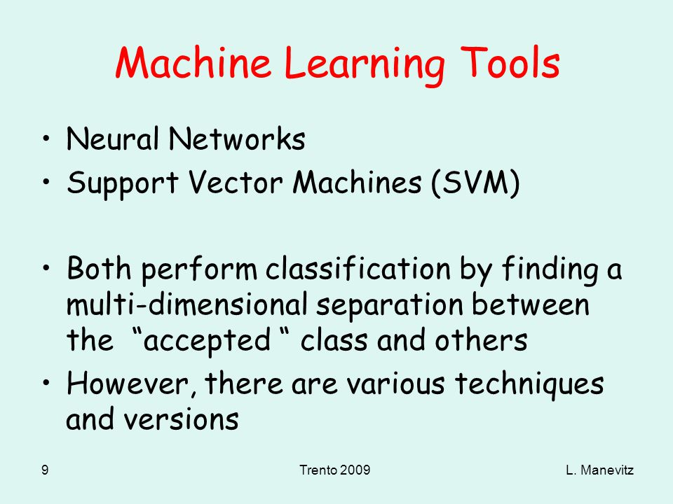 L. ManevitzTrento 2009 9 Machine Learning Tools Neural Networks Support Vector Machines (SVM) Both perform classification by finding a multi-dimension