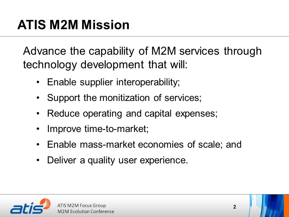 ATIS Board of Directors Meeting October 20, 2011 ATIS M2M Focus Group M2M Evolution Conference Common Service Functions/Capabilities 13 FG is identifying common service functions across the different use cases of M2M, following prior work on individual use cases.
