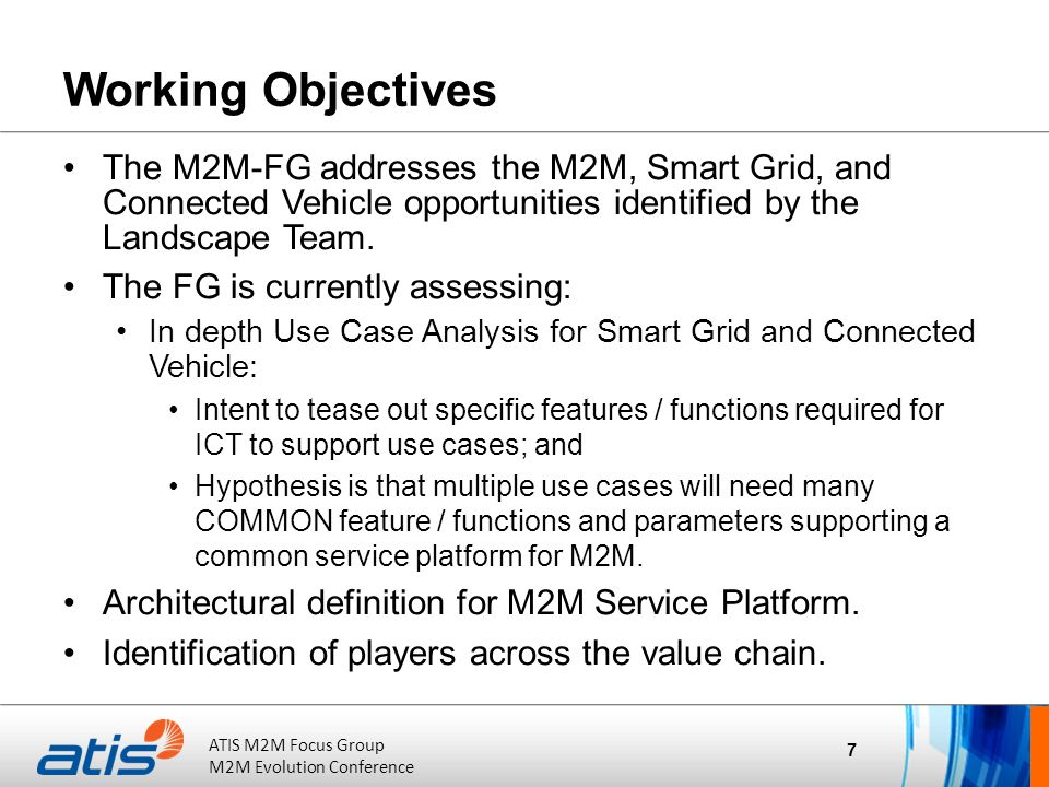 ATIS Board of Directors Meeting October 20, 2011 ATIS M2M Focus Group M2M Evolution Conference Working Objectives The M2M-FG addresses the M2M, Smart