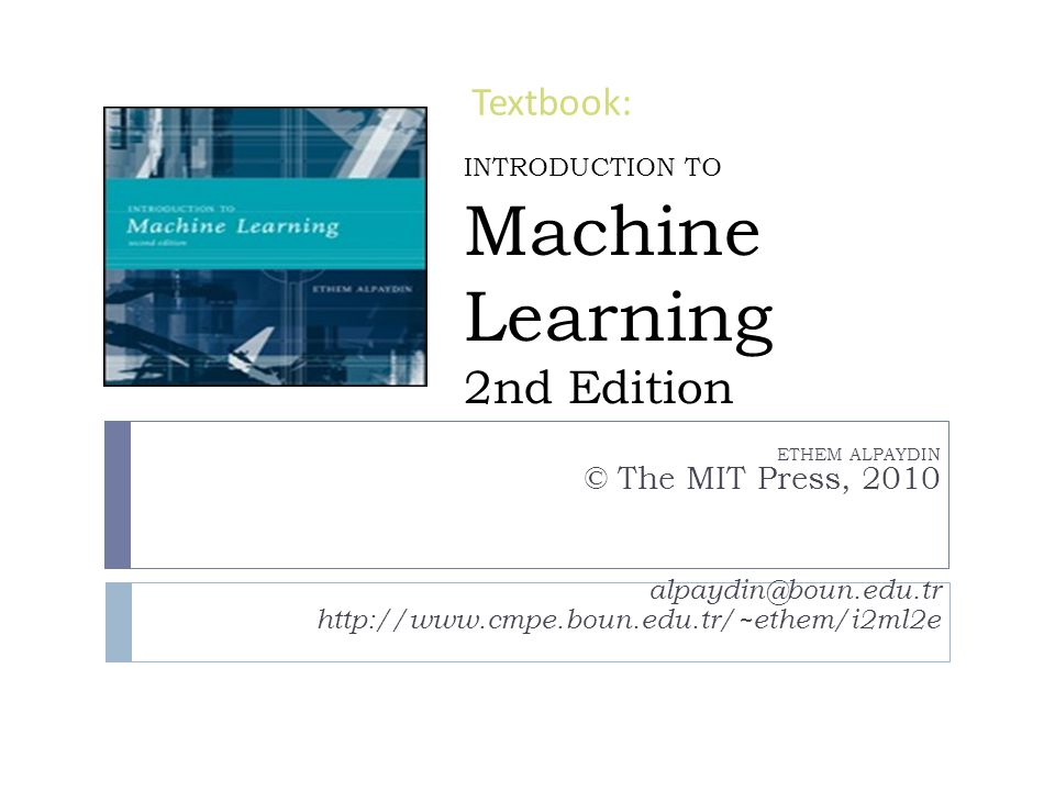 INTRODUCTION TO Machine Learning 2nd Edition ETHEM ALPAYDIN © The MIT Press, 2010 alpaydin@boun.edu.tr http://www.cmpe.boun.edu.tr/~ethem/i2ml2e Textb