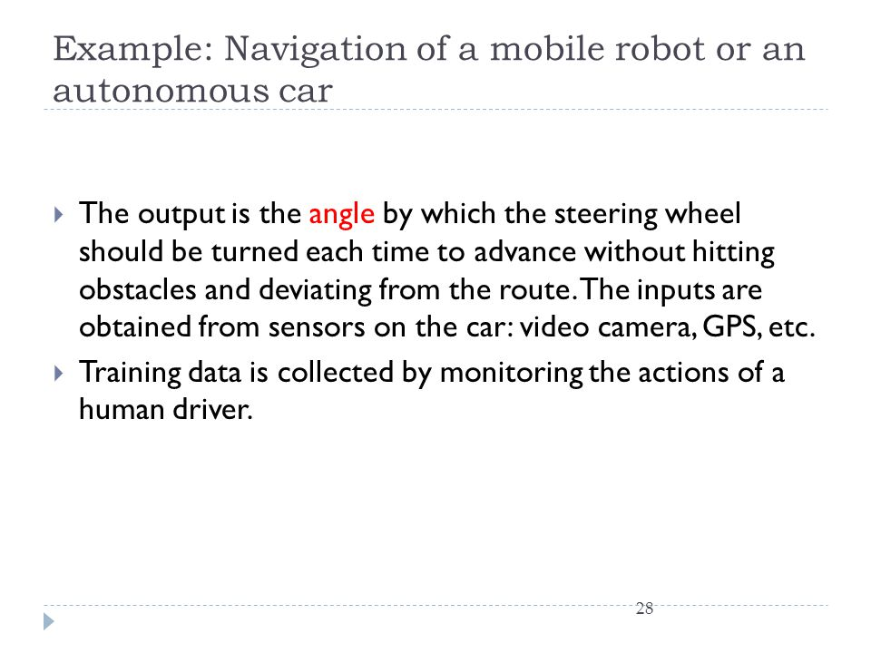 Example: Navigation of a mobile robot or an autonomous car The output is the angle by which the steering wheel should be turned each time to advance w