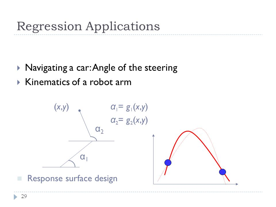 Regression Applications 29 Navigating a car: Angle of the steering Kinematics of a robot arm α 1 = g 1 (x,y) α 2 = g 2 (x,y) α1α1 α2α2 (x,y)(x,y) Resp