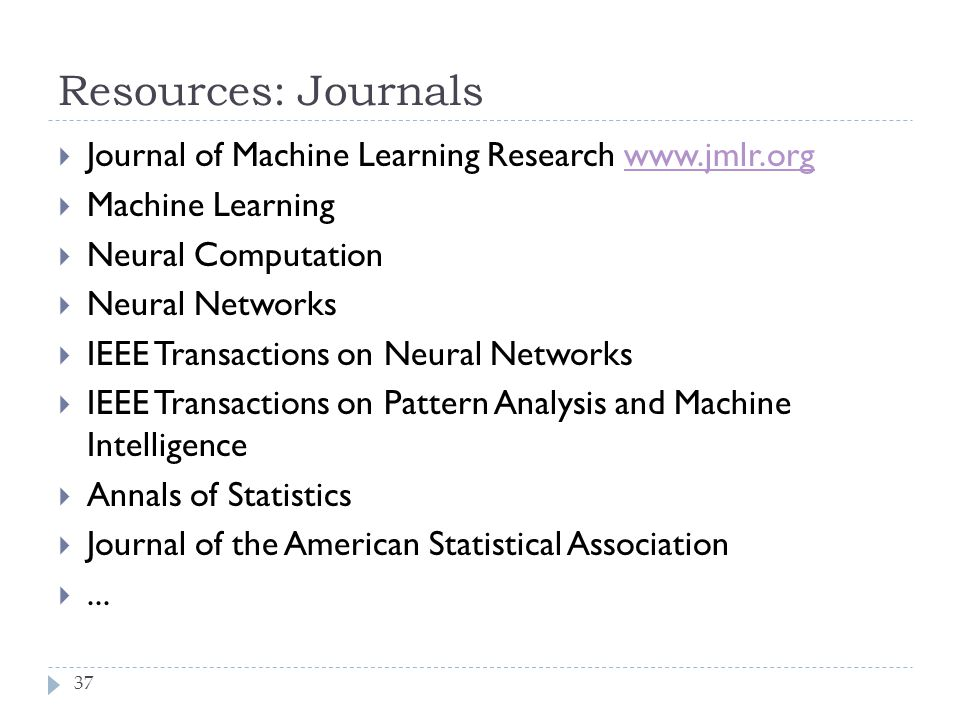 Resources: Journals 37 Journal of Machine Learning Research www.jmlr.orgwww.jmlr.org Machine Learning Neural Computation Neural Networks IEEE Transact