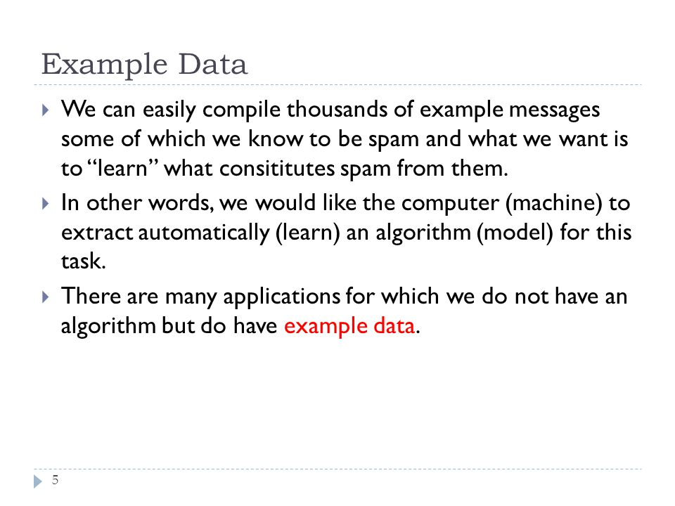 Example Data 5 We can easily compile thousands of example messages some of which we know to be spam and what we want is to learn what consititutes spa