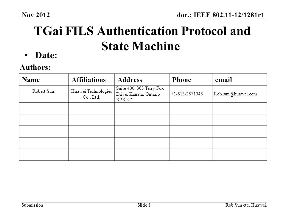 doc.: IEEE 802.11-12/1281r1 Submission NameAffiliationsAddressPhoneemail Robert Sun;Huawei Technologies Co., Ltd. Suite 400, 303 Terry Fox Drive, Kana