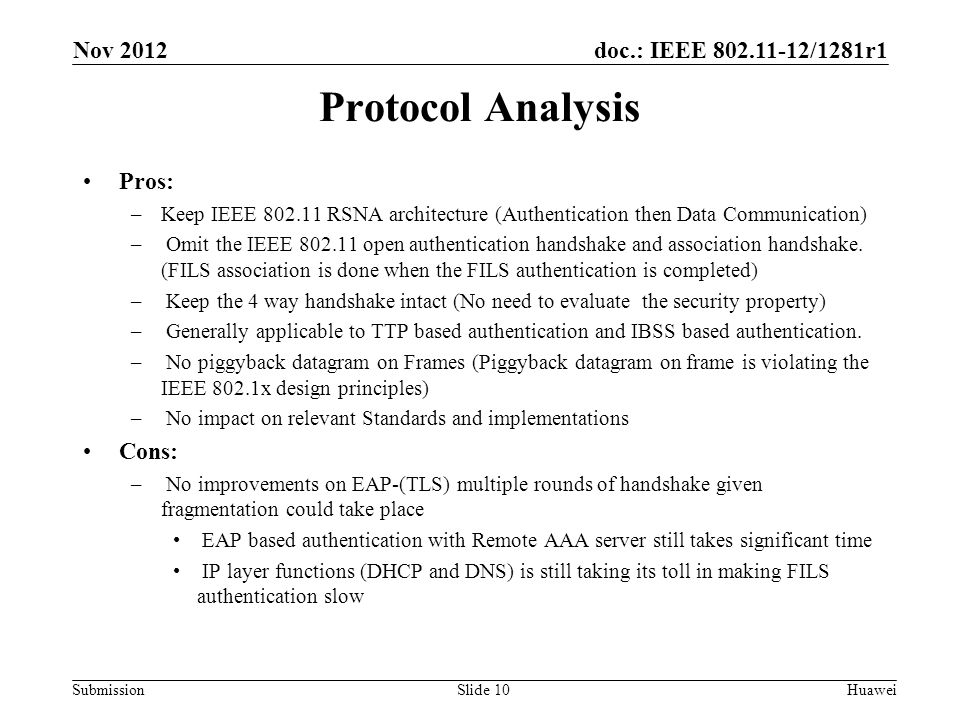doc.: IEEE 802.11-12/1281r1 Submission Protocol Analysis Pros: –Keep IEEE 802.11 RSNA architecture (Authentication then Data Communication) – Omit the IEEE 802.11 open authentication handshake and association handshake.