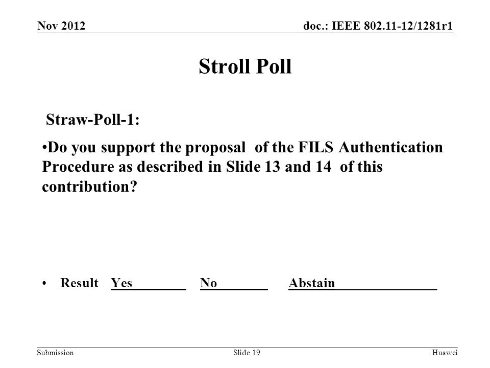 doc.: IEEE 802.11-12/1281r1 Submission Stroll Poll Straw-Poll-1: Do you support the proposal of the FILS Authentication Procedure as described in Slide 13 and 14 of this contribution.