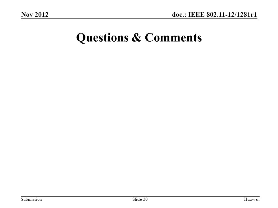doc.: IEEE 802.11-12/1281r1 Submission Questions & Comments Slide 20Huawei. Nov 2012