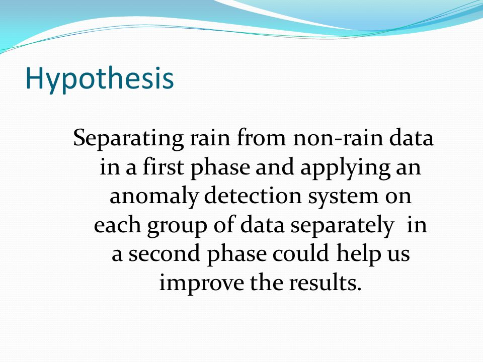 Hypothesis Separating rain from non-rain data in a first phase and applying an anomaly detection system on each group of data separately in a second phase could help us improve the results.
