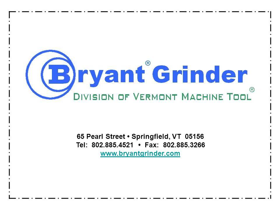 65 Pearl Street Springfield, VT 05156 Tel: 802.885.4521 Fax: 802.885.3266 www.bryantgrinder.com
