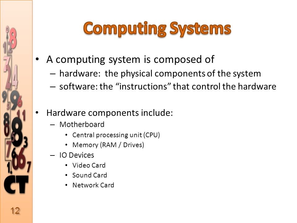 A computing system is composed of – hardware: the physical components of the system – software: the instructions that control the hardware Hardware components include: – Motherboard Central processing unit (CPU) Memory (RAM / Drives) – IO Devices Video Card Sound Card Network Card 12