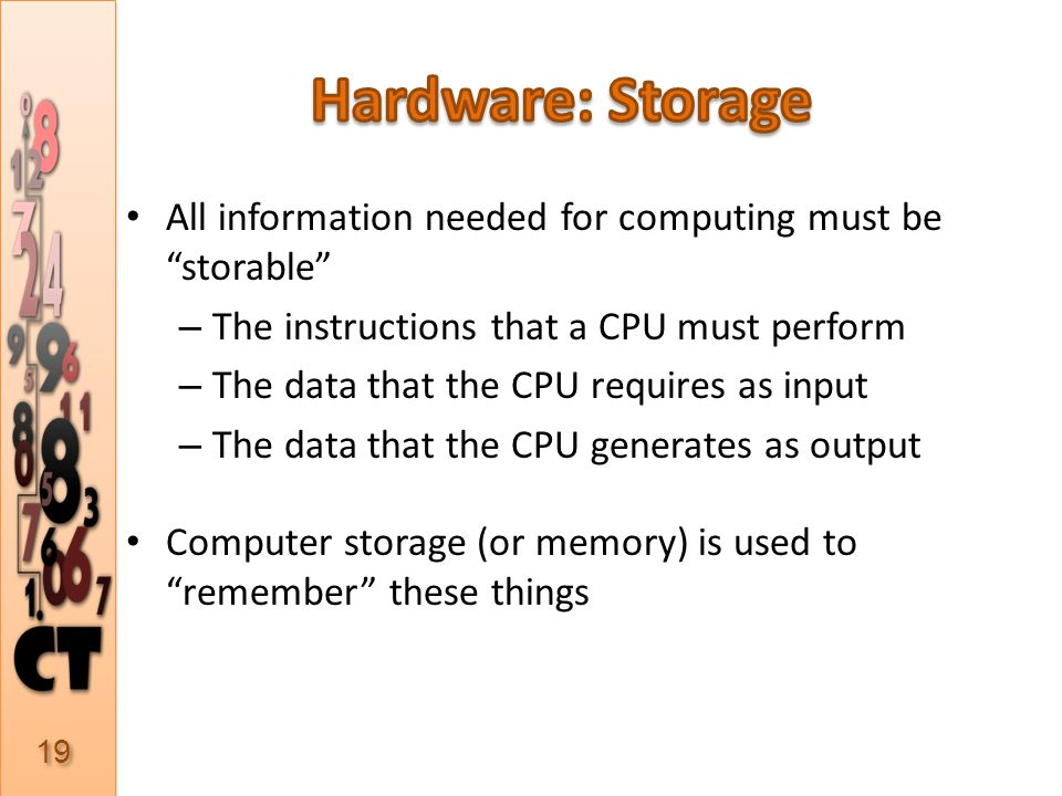 All information needed for computing must be storable – The instructions that a CPU must perform – The data that the CPU requires as input – The data that the CPU generates as output Computer storage (or memory) is used to remember these things 19