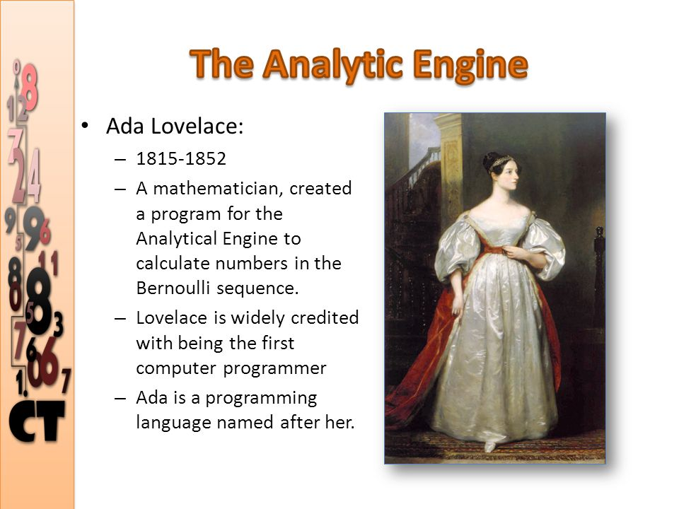 Ada Lovelace: – 1815-1852 – A mathematician, created a program for the Analytical Engine to calculate numbers in the Bernoulli sequence.
