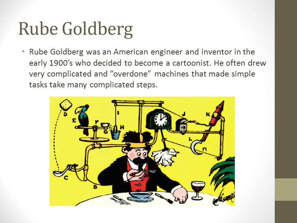 Rube Goldberg Rube Goldberg was an American engineer and inventor in the early 1900s who decided to become a cartoonist.