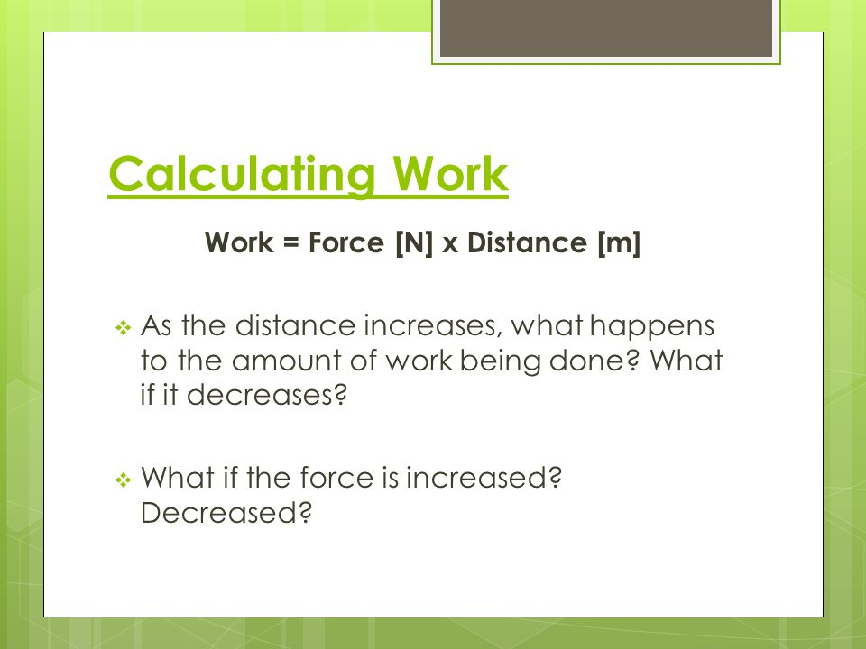 Calculating Work Work = Force [N] x Distance [m] The joule [J] is the SI unit of work.