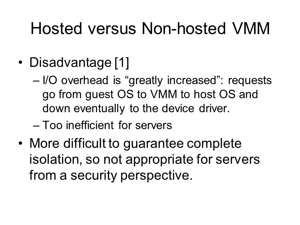 Hosted versus Non-hosted VMM Disadvantage [1] –I/O overhead is greatly increased: requests go from guest OS to VMM to host OS and down eventually to t