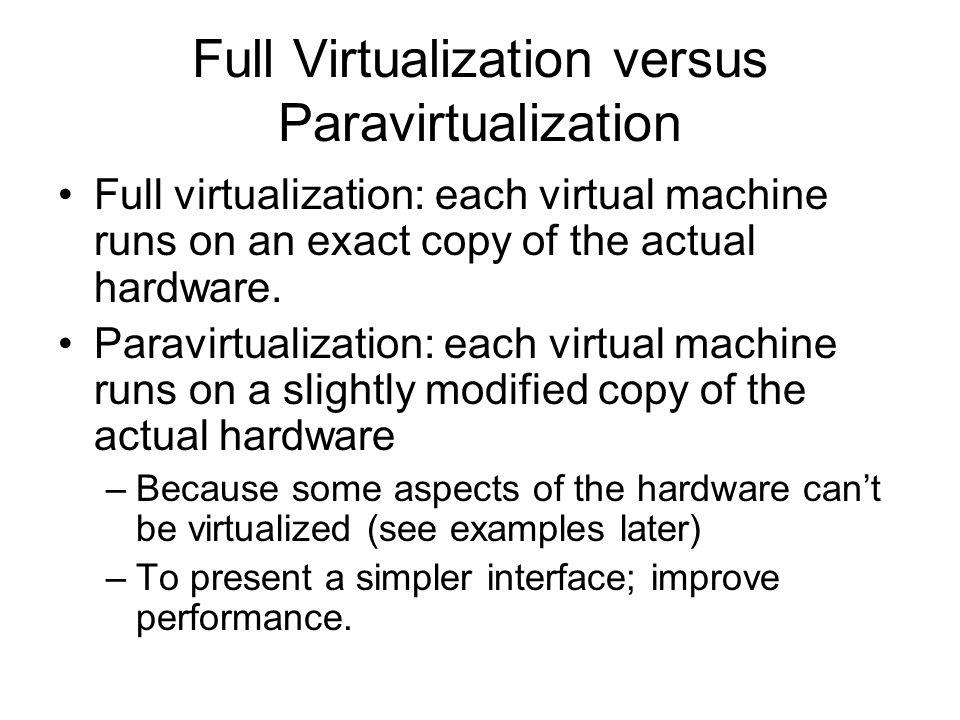 Full Virtualization versus Paravirtualization Full virtualization: each virtual machine runs on an exact copy of the actual hardware. Paravirtualizati