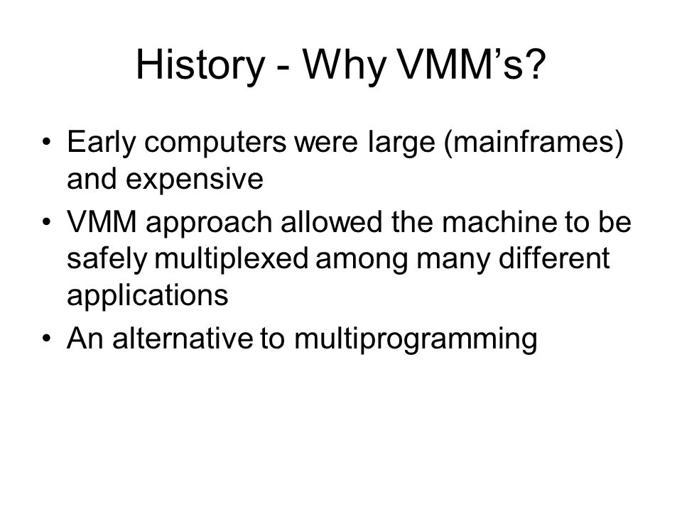 History - Why VMMs? Early computers were large (mainframes) and expensive VMM approach allowed the machine to be safely multiplexed among many differe