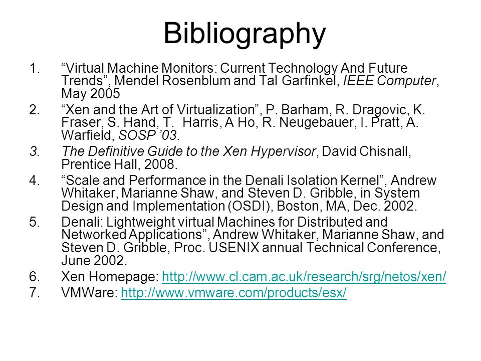 Bibliography 1.Virtual Machine Monitors: Current Technology And Future Trends, Mendel Rosenblum and Tal Garfinkel, IEEE Computer, May 2005 2.Xen and t