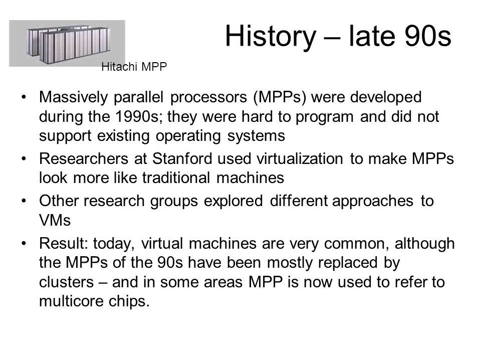 History – late 90s Massively parallel processors (MPPs) were developed during the 1990s; they were hard to program and did not support existing operat