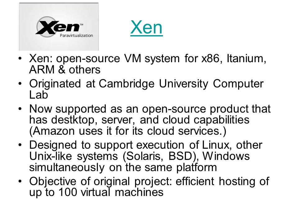 Xen Xen: open-source VM system for x86, Itanium, ARM & others Originated at Cambridge University Computer Lab Now supported as an open-source product