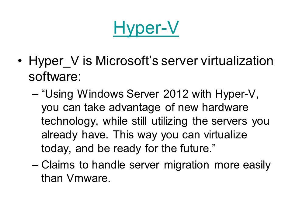 Hyper-V Hyper_V is Microsofts server virtualization software: –Using Windows Server 2012 with Hyper-V, you can take advantage of new hardware technolo