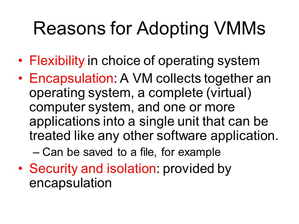 Reasons for Adopting VMMs Flexibility in choice of operating system Encapsulation: A VM collects together an operating system, a complete (virtual) co