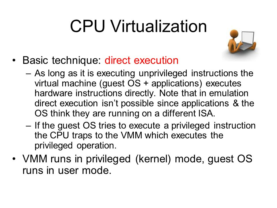 CPU Virtualization Basic technique: direct execution –As long as it is executing unprivileged instructions the virtual machine (guest OS + application