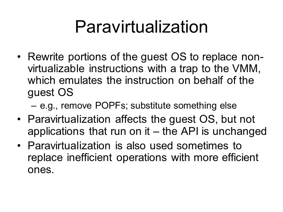 Paravirtualization Rewrite portions of the guest OS to replace non- virtualizable instructions with a trap to the VMM, which emulates the instruction