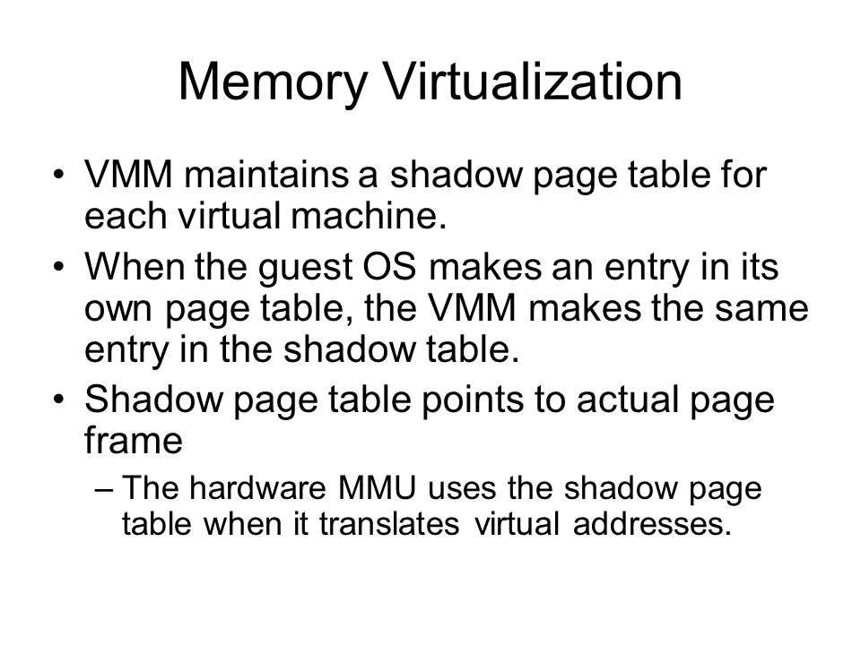 Memory Virtualization VMM maintains a shadow page table for each virtual machine. When the guest OS makes an entry in its own page table, the VMM make