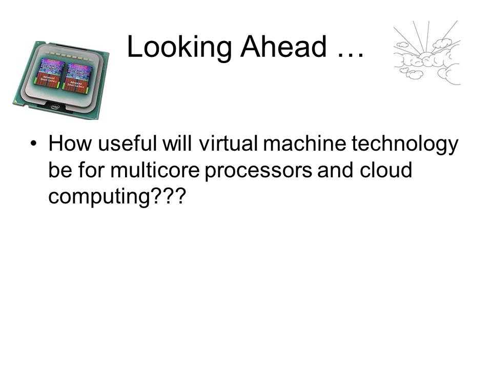 Looking Ahead … How useful will virtual machine technology be for multicore processors and cloud computing???